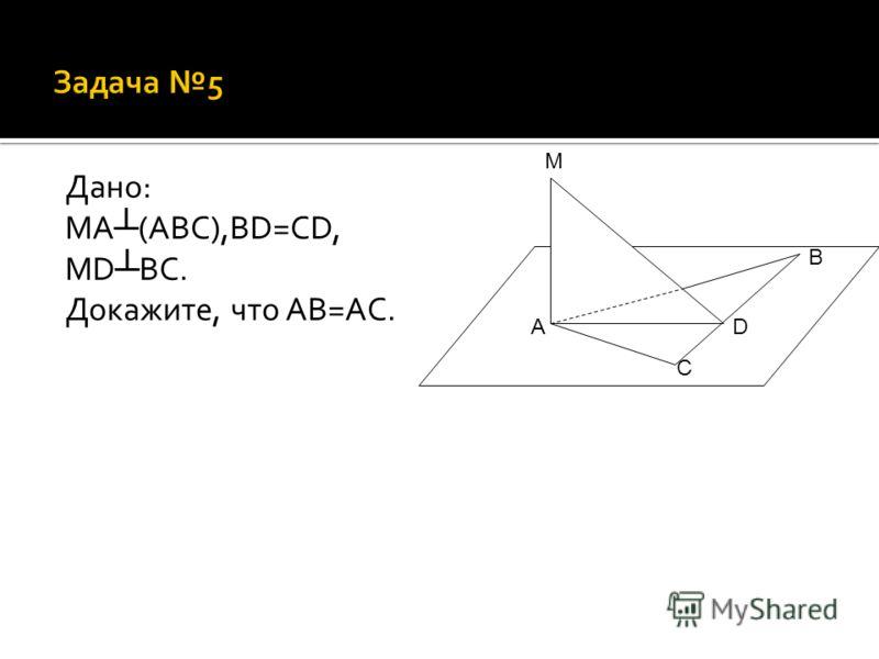 Дано: MA (ABC),BD=CD, MD BC. Докажите, что AB=AC. A B C D M