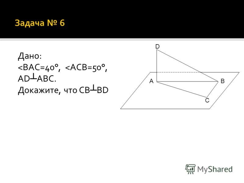 Дано: ˂ BAC=40°, ˂ ACB=50°, AD ABC. Докажите, что CB BD A C D B