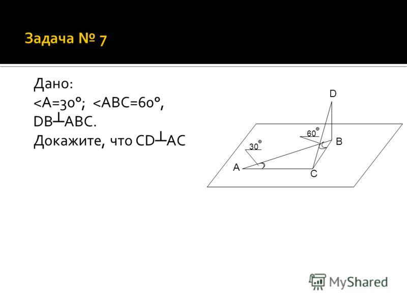 Дано: ˂ А=30°; ˂ ABC=60°, DB ABC. Докажите, что CD AC 60 30 A B C D