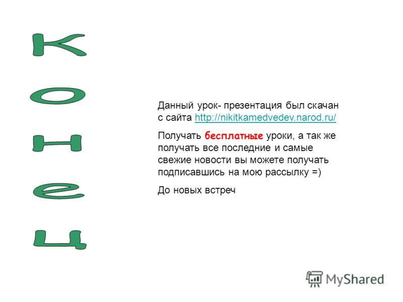 Данный урок- презентация был скачан с сайта http://nikitkamedvedev.narod.ru/http://nikitkamedvedev.narod.ru/ Получать бесплатные уроки, а так же получать все последние и самые свежие новости вы можете получать подписавшись на мою рассылку =) До новых