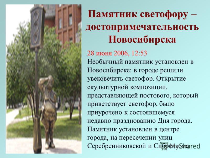 28 июня 2006, 12:53 Необычный памятник установлен в Новосибирске: в городе решили увековечить светофор. Открытие скульптурной композиции, представляющей постового, который приветствует светофор, было приурочено к состоявшемуся недавно празднованию Дн