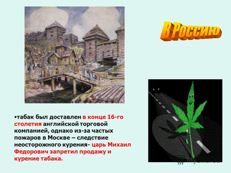 табак был доставлен в конце 16-го столетия английской торговой компанией, однако из-за частых пожаров в Москве – следствие неосторожного курения- царь Михаил Федорович запретил продажу и курение табака.