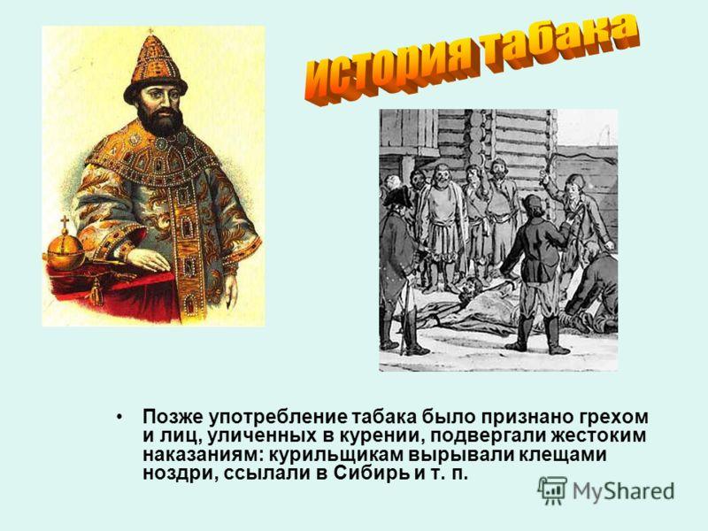 Позже употребление табака было признано грехом и лиц, уличенных в курении, подвергали жестоким наказаниям: курильщикам вырывали клещами ноздри, ссылали в Сибирь и т. п.