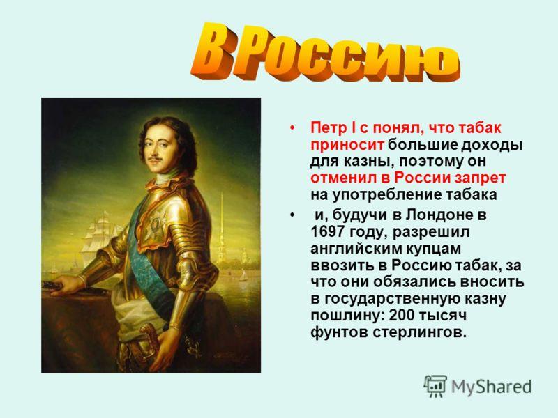 Петр I с понял, что табак приносит большие доходы для казны, поэтому он отменил в России запрет на употребление табака и, будучи в Лондоне в 1697 году, разрешил английским купцам ввозить в Россию табак, за что они обязались вносить в государственную