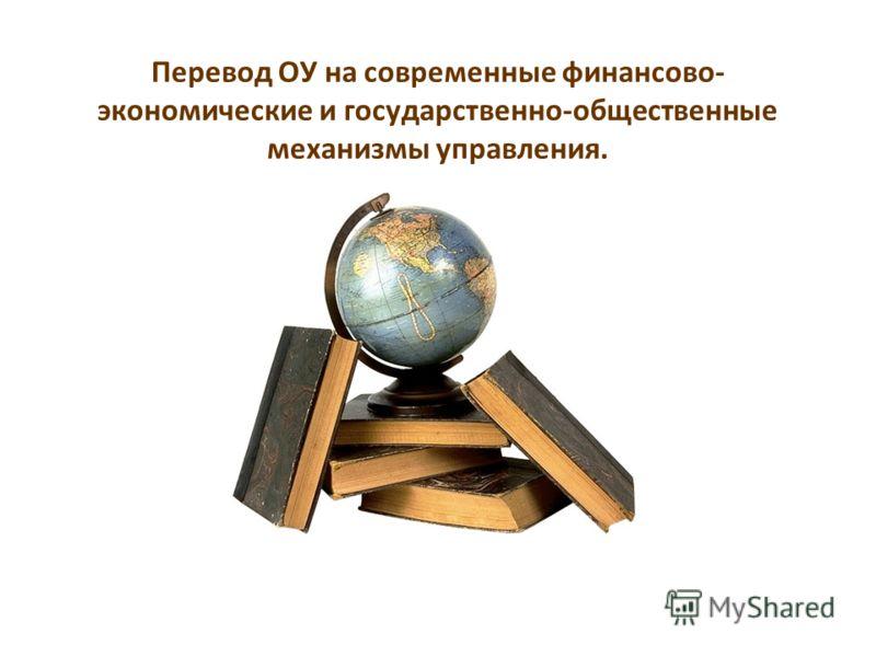 Перевод ОУ на современные финансово- экономические и государственно-общественные механизмы управления.