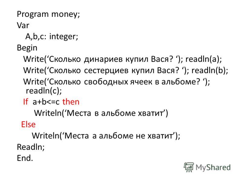 Program money; Var A,b,c: integer; Begin Write(Сколько динариев купил Вася? ); readln(a); Write(Сколько сестерциев купил Вася? ); readln(b); Write(Cколько свободных ячеек в альбоме? ); readln(с); If a+b
