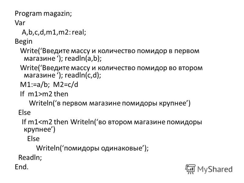 Program magazin; Var A,b,c,d,m1,m2: real; Begin Write(Введите массу и количество помидор в первом магазине ); readln(a,b); Write(Введите массу и количество помидор во втором магазине ); readln(c,d); M1:=a/b; M2=c/d If m1>m2 then Writeln(в первом мага