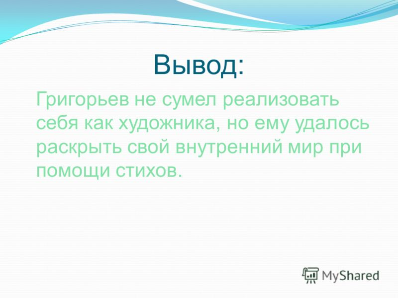 Вывод: Григорьев не сумел реализовать себя как художника, но ему удалось раскрыть свой внутренний мир при помощи стихов.