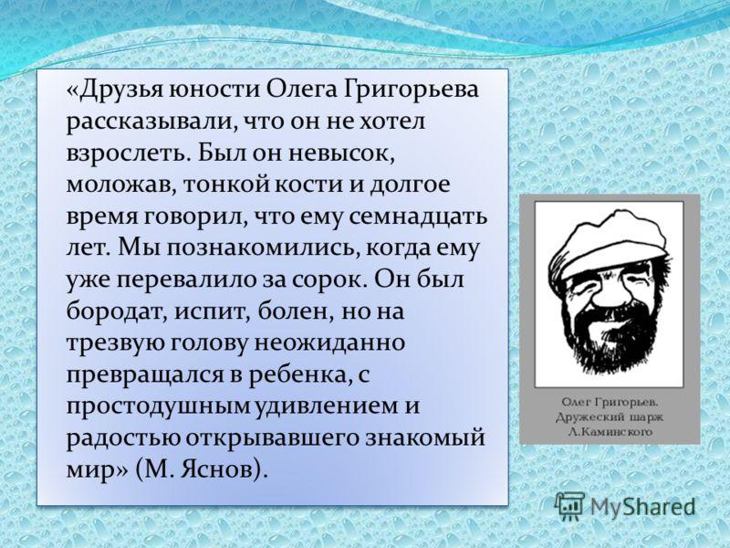 «Друзья юности Олега Григорьева рассказывали, что он не хотел взрослеть. Был он невысок, моложав, тонкой кости и долгое время говорил, что ему семнадцать лет. Мы познакомились, когда ему уже перевалило за сорок. Он был бородат, испит, болен, но на тр