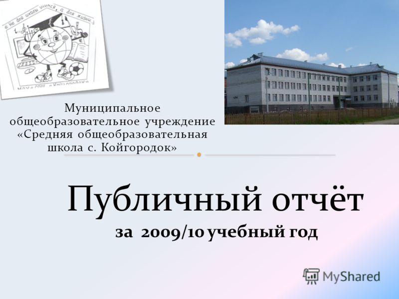 Муниципальное общеобразовательное учреждение «Средняя общеобразовательная школа с. Койгородок» Публичный отчёт за 2009/10 учебный год