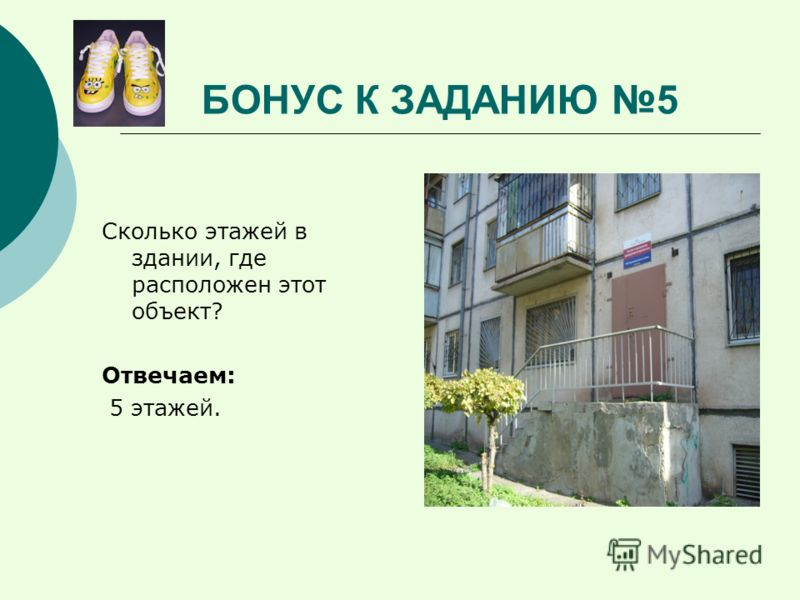 БОНУС К ЗАДАНИЮ 5 Сколько этажей в здании, где расположен этот объект? Отвечаем: 5 этажей.