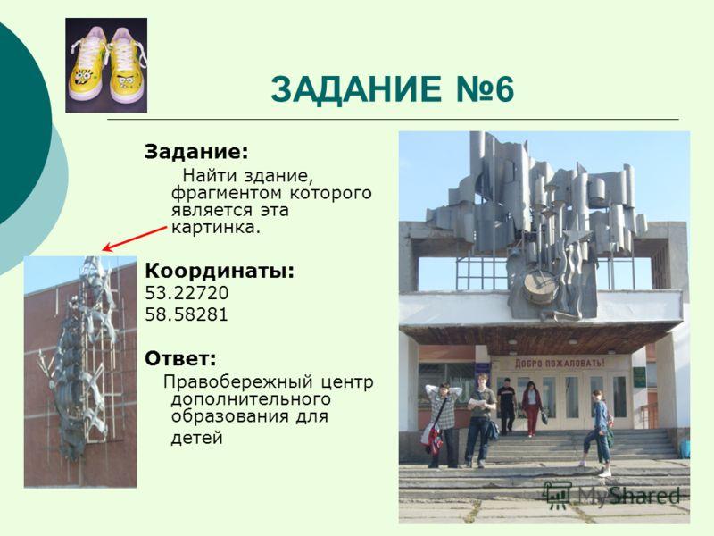 ЗАДАНИЕ 6 Задание: Найти здание, фрагментом которого является эта картинка. Координаты: 53.22720 58.58281 Ответ: Правобережный центр дополнительного образования для детей
