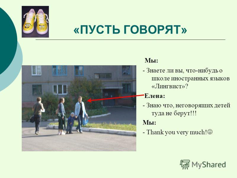 «ПУСТЬ ГОВОРЯТ» Мы: - Знаете ли вы, что-нибудь о школе иностранных языков «Лингвист»? Елена: - Знаю что, неговорящих детей туда не берут!!! Мы: - Thank you very much!