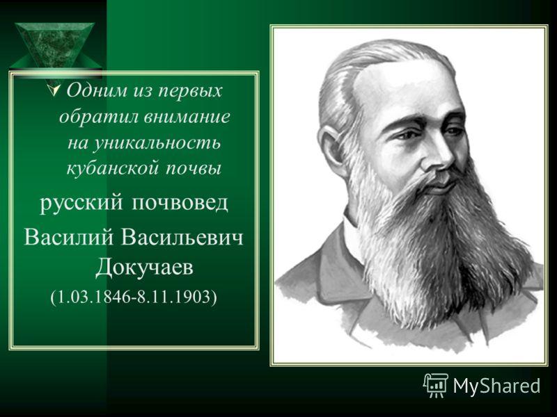 Одним из первых обратил внимание на уникальность кубанской почвы русский почвовед Василий Васильевич Докучаев (1.03.1846-8.11.1903)