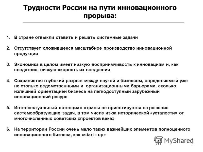 Трудности России на пути инновационного прорыва: 1.В стране отвыкли ставить и решать системные задачи 2.Отсутствует сложившееся масштабное производство инновационной продукции 3.Экономика в целом имеет низкую восприимчивость к инновациям и, как следс