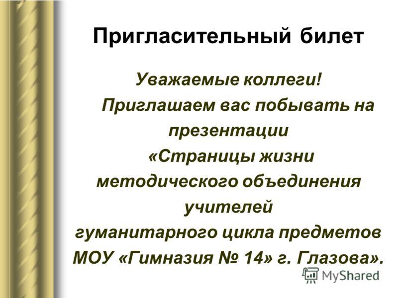 Пригласительный билет Уважаемые коллеги! Приглашаем вас побывать на презентации «Страницы жизни методического объединения учителей гуманитарного цикла предметов МОУ «Гимназия 14» г. Глазова».