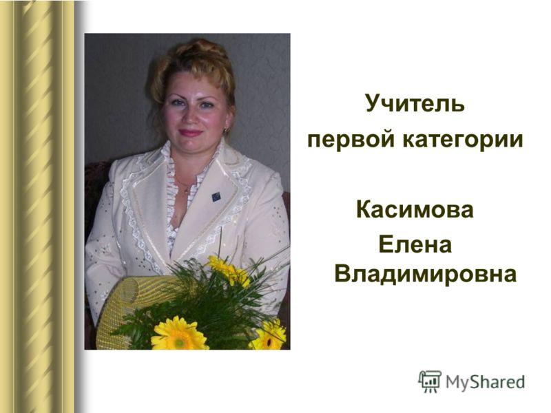 Учитель первой категории Касимова Елена Владимировна