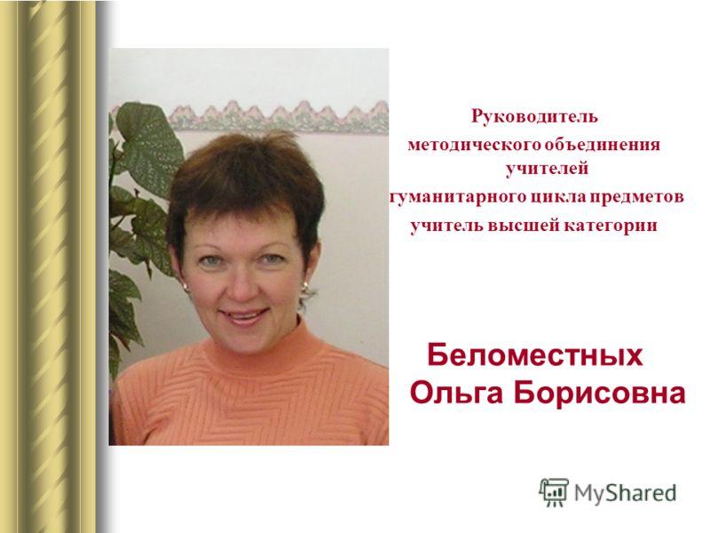 Руководитель методического объединения учителей гуманитарного цикла предметов учитель высшей категории Беломестных Ольга Борисовна