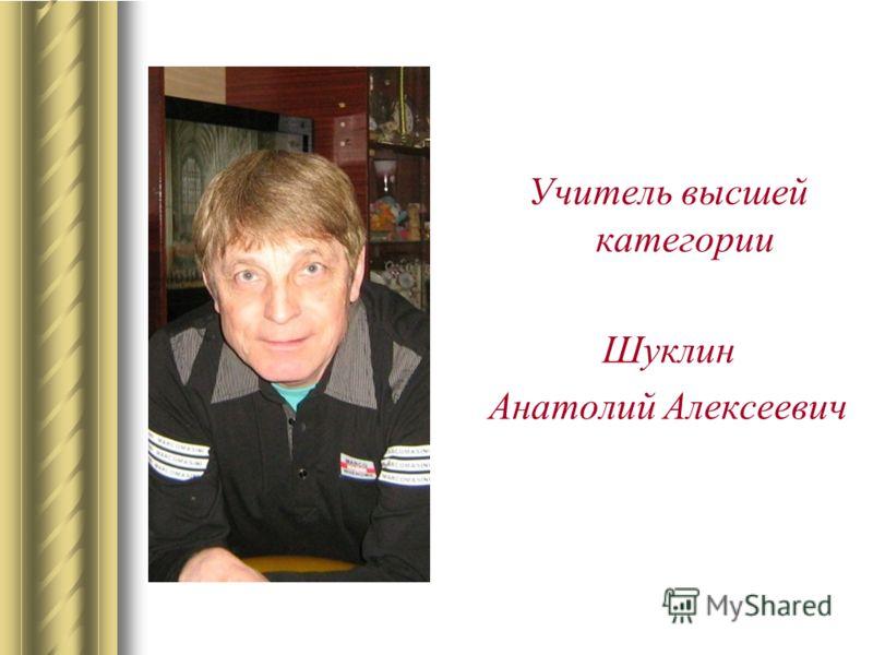 Учитель высшей категории Шуклин Анатолий Алексеевич