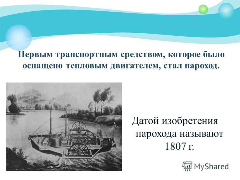 Первым транспортным средством, которое было оснащено тепловым двигателем, стал пароход. Датой изобретения парохода называют 1807 г.
