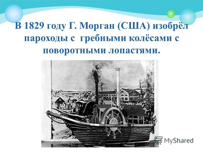 В 1829 году Г. Морган (США) изобрёл пароходы с гребными колёсами с поворотными лопастями.