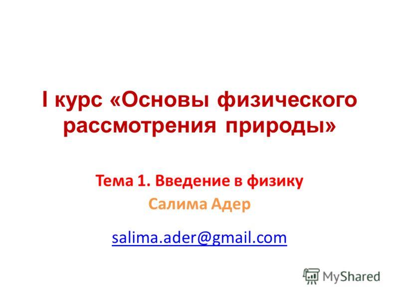 I курс «Основы физического рассмотрения природы» Тема 1. Введение в физику Салима Адер salima.ader@gmail.com