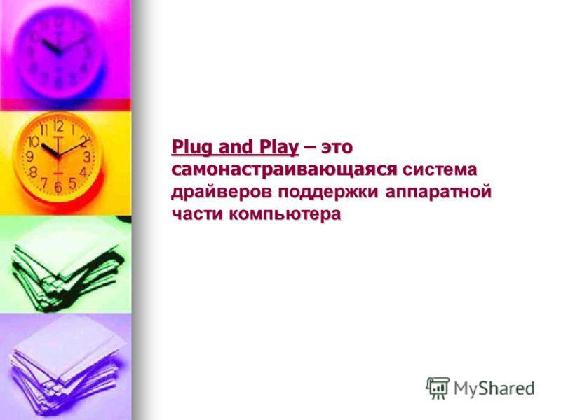Plug and Play – это самонастраивающаяся система драйверов поддержки аппаратной части компьютера