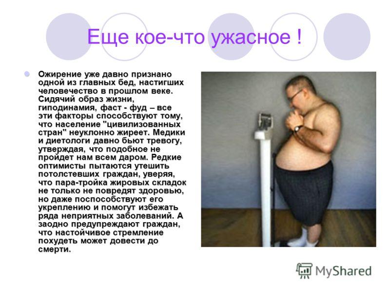 Еще кое-что ужасное ! Ожирение уже давно признано одной из главных бед, настигших человечество в прошлом веке. Сидячий образ жизни, гиподинамия, фаст - фуд – все эти факторы способствуют тому, что население