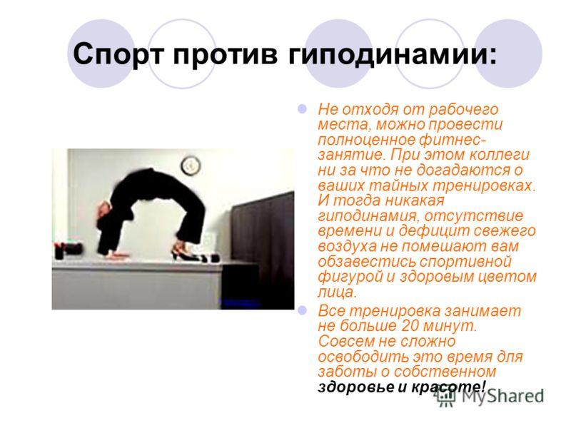 Спорт против гиподинамии: Не отходя от рабочего места, можно провести полноценное фитнес- занятие. При этом коллеги ни за что не догадаются о ваших тайных тренировках. И тогда никакая гиподинамия, отсутствие времени и дефицит свежего воздуха не помеш