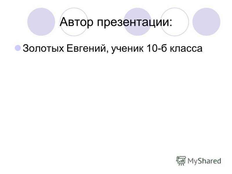 Автор презентации: Золотых Евгений, ученик 10-б класса
