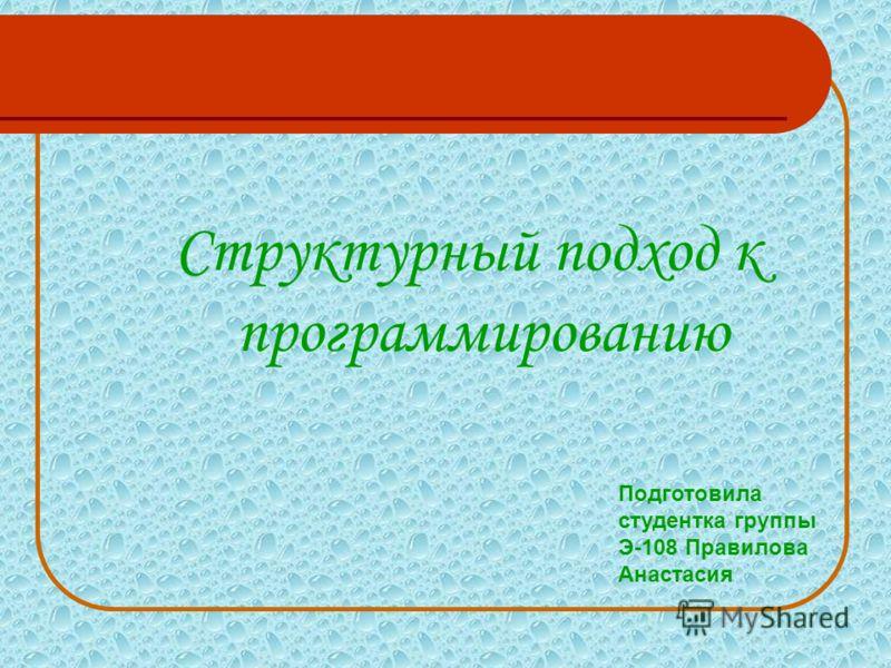 Структурный подход к программированию Подготовила студентка группы Э-108 Правилова Анастасия