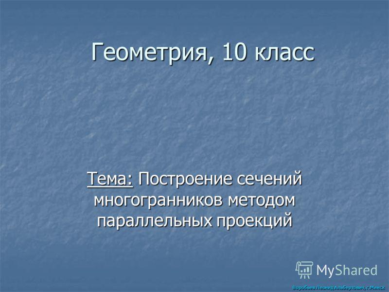 Геометрия, 10 класс Тема: Построение сечений многогранников методом параллельных проекций Воробьев Леонид Альбертович, г.Минск