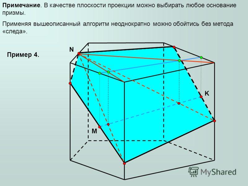 M N K Примечание. В качестве плоскости проекции можно выбирать любое основание призмы. Применяя вышеописанный алгоритм неоднократно можно обойтись без метода «следа». Пример 4.