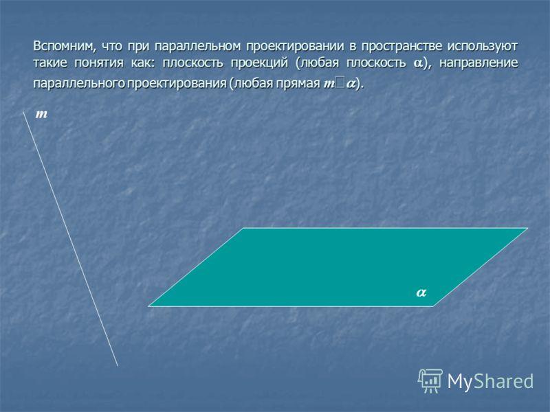 Вспомним, что при параллельном проектировании в пространстве используют такие понятия как: плоскость проекций (любая плоскость ), направление параллельного проектирования (любая прямая m ). m