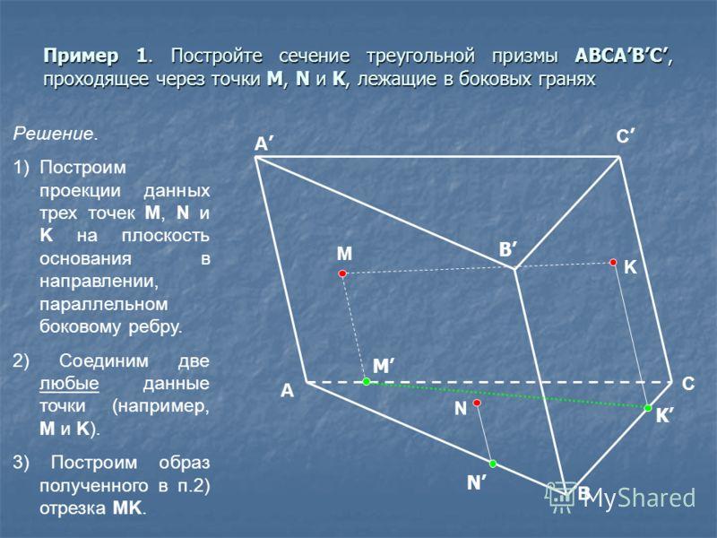Пример 1. Постройте сечение треугольной призмы ABCABC, проходящее через точки M, N и K, лежащие в боковых гранях A B C C B M N K M K N Решение. 1)Построим проекции данных трех точек M, N и K на плоскость основания в направлении, параллельном боковому