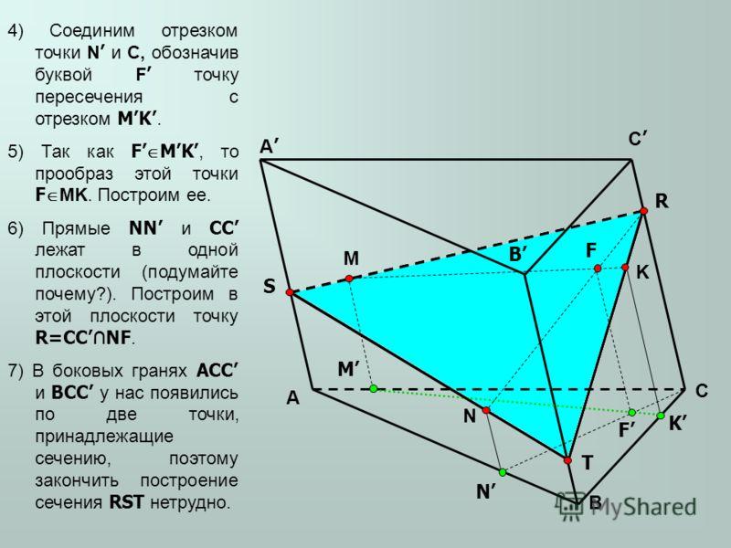 A B C A B M N K M K N 4) Соединим отрезком точки N и C, обозначив буквой F точку пересечения с отрезком MK. 5) Так как F MK, то прообраз этой точки F MK. Построим ее. 6) Прямые NN и CC лежат в одной плоскости (подумайте почему?). Построим в этой плос