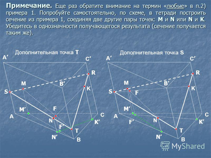 Примечание. Еще раз обратите внимание на термин «любые» в п.2) примера 1. Попробуйте самостоятельно, по схеме, в тетради построить сечение из примера 1, соединяя две другие пары точек: M и N или N и K. Убедитесь в однозначности получающегося результа
