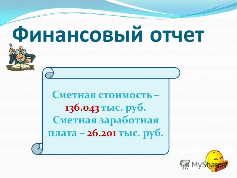 Финансовый отчет Сметная стоимость – 136.043 тыс. руб. Сметная заработная плата – 26.201 тыс. руб.