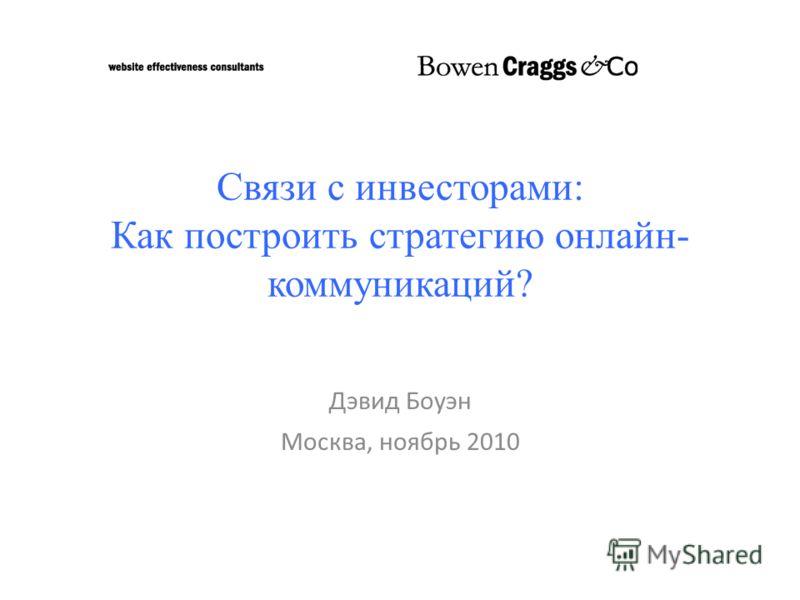 Связи с инвесторами: Как построить стратегию онлайн- коммуникаций? Дэвид Боуэн Москва, ноябрь 2010