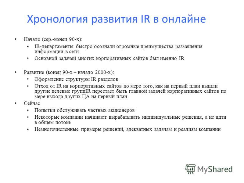 Хронология развития IR в онлайне Начало (сер.-конец 90-х): IR-департаменты быстро осознали огромные преимущества размещения информации в сети Основной задачей многих корпоративных сайтов был именно IR Развитие (конец 90-х – начало 2000-х): Оформление
