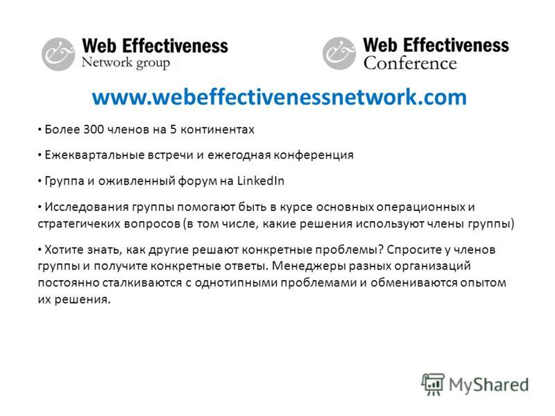 www.webeffectivenessnetwork.com Более 300 членов на 5 континентах Ежеквартальные встречи и ежегодная конференция Группа и оживленный форум на LinkedIn Исследования группы помогают быть в курсе основных операционных и стратегичеких вопросов (в том чис
