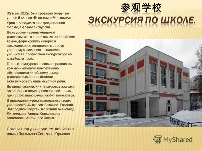 02 мая 2012г. был проведен открытый урок в 6 классе «Б» по теме «Моя школа». Урок проводился в нетрадиционной форме, в форме экскурсии. Цель урока- научить учащихся рассказывать о своей школе на китайском языке, формировать интерес и положительное от