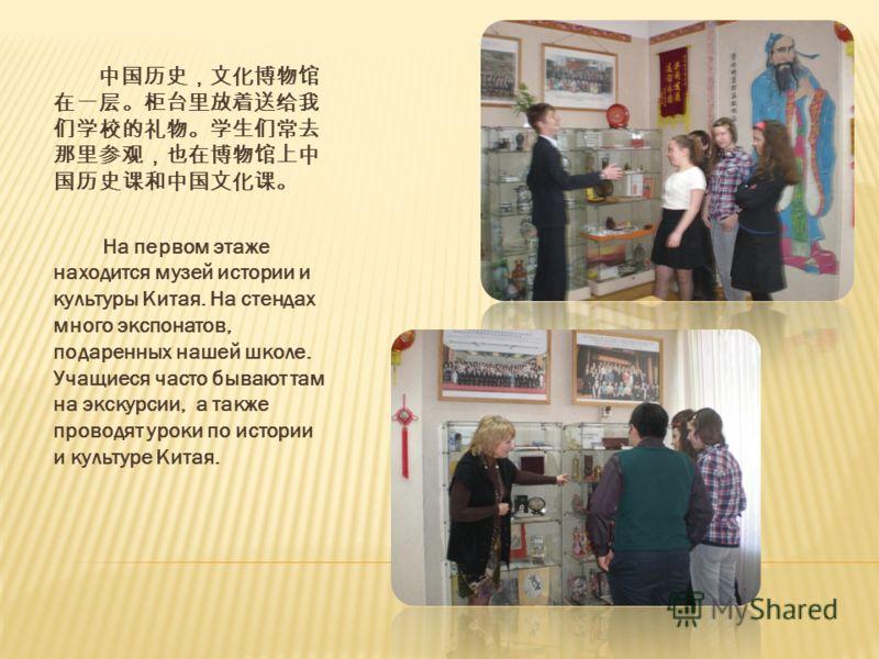 На первом этаже находится музей истории и культуры Китая. На стендах много экспонатов, подаренных нашей школе. Учащиеся часто бывают там на экскурсии, а также проводят уроки по истории и культуре Китая.