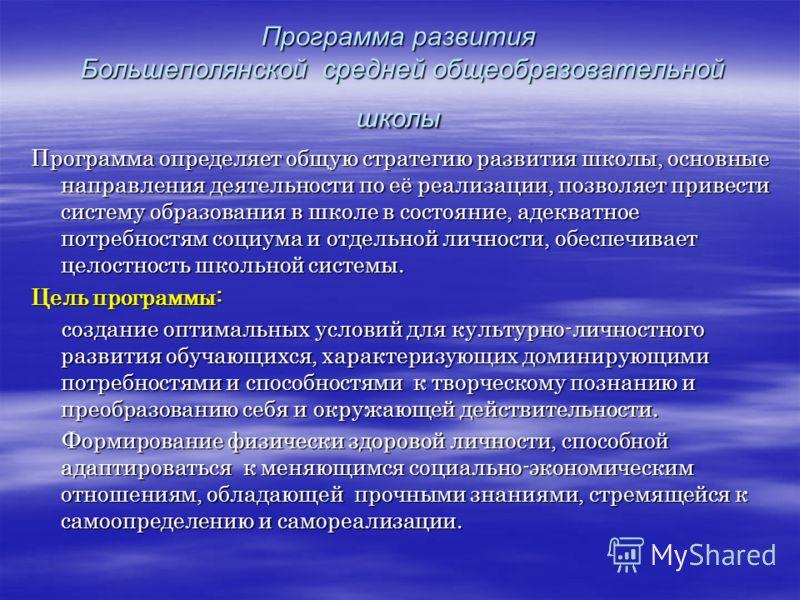Программа развития Большеполянской средней общеобразовательной школы Программа определяет общую стратегию развития школы, основные направления деятельности по её реализации, позволяет привести систему образования в школе в состояние, адекватное потре