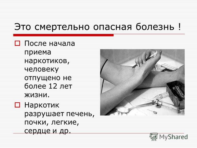 Это смертельно опасная болезнь ! После начала приема наркотиков, человеку отпущено не более 12 лет жизни. Наркотик разрушает печень, почки, легкие, сердце и др.