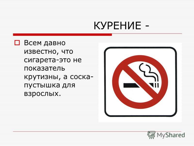 КУРЕНИЕ - Всем давно известно, что сигарета-это не показатель крутизны, а соска- пустышка для взрослых.