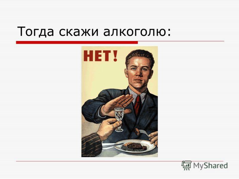 Тогда скажи алкоголю: