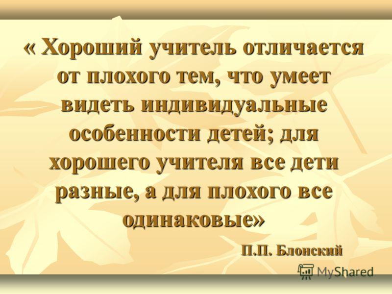 « Хороший учитель отличается от плохого тем, что умеет видеть индивидуальные особенности детей; для хорошего учителя все дети разные, а для плохого все одинаковые» П.П. Блонский