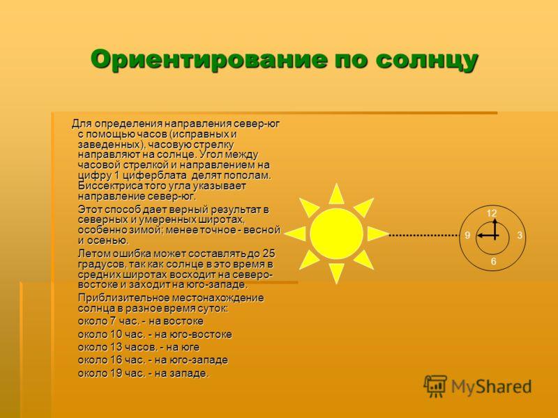 Ориентирование по солнцу Для определения направления север-юг с помощью часов (исправных и заведенных), часовую стрелку направляют на солнце. Угол между часовой стрелкой и направлением на цифру 1 циферблата делят пополам. Биссектриса того угла указыв