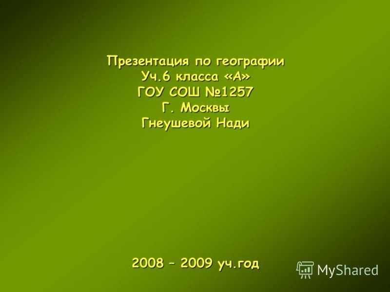 Презентация по географии Уч.6 класса «А» ГОУ СОШ 1257 Г. Москвы Гнеушевой Нади 2008 – 2009 уч.год